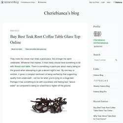 Buy Best Teak Root Coffee Table Glass Top Online - Cheriebianca's blog