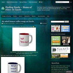 My adult humor coffee mugs on Zazzle
