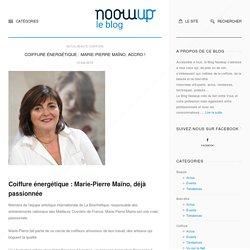 Coiffure énergétique : Marie-Pierre Maïno, accro ! - noowup le blog