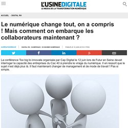 Le numérique change tout, on a compris ! Mais comment on embarque les collaborateurs maintenant ?