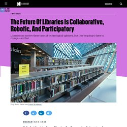 The Future Of Libraries Is Collaborative, Robotic, And Participatory