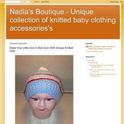 Nadia's Boutique - Unique collection of knitted baby clothing accessories's: Make Your Little One A Style Icon With Unique Knitted Hats