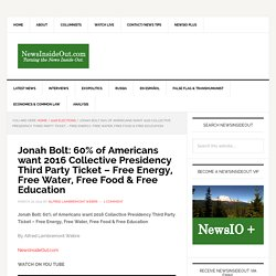 Jonah Bolt: 60% of Americans want 2016 Collective Presidency Third Party Ticket - Free Energy, Free Water, Free Food & Free Education - NewsInsideOut