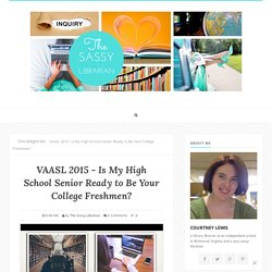 VAASL 2015 - Is My High School Senior Ready to Be Your College Freshmen? - The Sassy Librarian