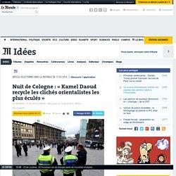 Nuit de Cologne : « Kamel Daoud recycle les clichés orientalistes les plus éculés»