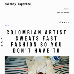 Colombian Artist Sweats Fast Fashion So You Don't Have To — Cakeboy Magazine