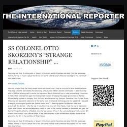 """SS COLONEL OTTO SKORZENY'S """"STRANGE RELATIONSHIP"""" …"""