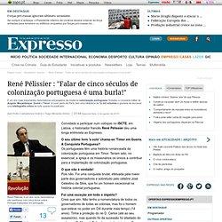 René Pélissier Falar de cinco séculos de colonização portuguesa é uma burla!