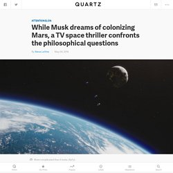 "While Musk dreams of colonizing Mars, ""The Expanse"" confronts the philosophical questions — Quartz"