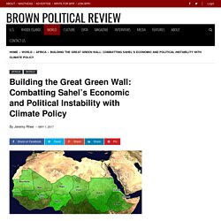 Building the Great Green Wall: Combatting Sahel's Economic and Political Instability with Climate Policy - Brown Political Review