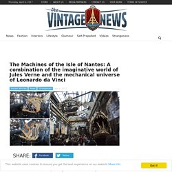 The Machines of the Isle of Nantes: A combination of the imaginative world of Jules Verne and the mechanical universe of Leonardo da Vinci