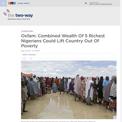 Oxfam: Combined Wealth Of 5 Richest Nigerians Could Lift Country Out Of Poverty