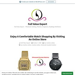 Enjoy A Comfortable Watch Shopping By Visiting An Online Store – Full Value Export