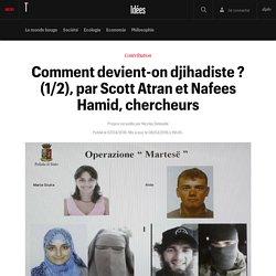 Comment devient-on djihadiste ? (1/2), par Scott Atran et Nafees Hamid, chercheurs - Idées