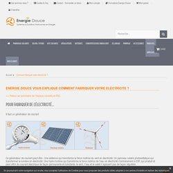 Comment fabriquer votre électricité ? - Energie Douce