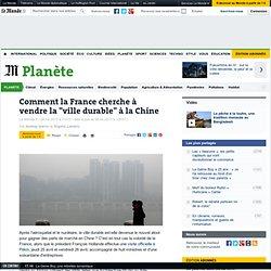 """Comment la France cherche à vendre la """"ville durable"""" à la Chine"""