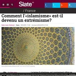 Comment l'«islamisme» est-il devenu un extrémisme?