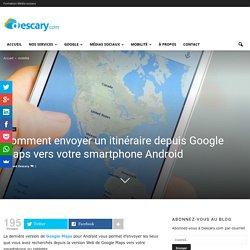 Comment envoyer un itinéraire depuis Google Maps vers votre smartphone Android
