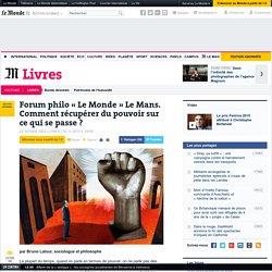 LE MONDE 06/11/15 - Forum philo « Le Monde » Le Mans. Comment récupérer du pouvoir sur ce qui se passe ?