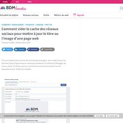 Comment vider le cache des réseaux sociaux pour mettre à jour le titre ou l'image d'une page web - BDM