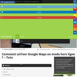 Comment utiliser Google Maps en mode hors ligne ? [Tuto] - FrAndroid