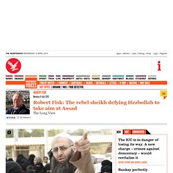 Robert Fisk: The rebel sheikh defying Hezbollah to take aim at Assad - Robert Fisk - Commentators