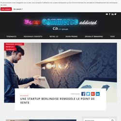 We are commerce addicted - Une startup berlinoise remodèle le point de vente - We are commerce addicted