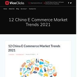 12 China E Commerce Market Trends 2021 - ViceClicks