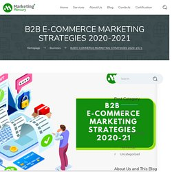 B2B E-COMMERCE MARKETING STRATEGIES 2020-2021 - Marketing Mercury