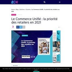 Le Commerce Unifié : la priorité des retailers en 2021 - ECN