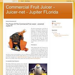 Commercial Fruit Juicer - Juicer-net - Jupiter FLorida: The Power Of The Commercial Fruit Juicer - Juicernet Jupiter Fl