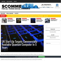 UK Start-Up Targets Commercially Available Quantum Computer In 5 Years - Scommerce - The Social Commerce Social Sourcing Space