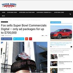 Fox sells Super Bowl Commercials Digital - only ad packages for up to $700,000 – Super Bowl Commercials 2017