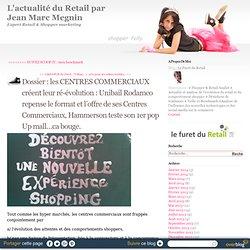 Dossier : les CENTRES COMMERCIAUX créent leur ré-évolution : Unibail Rodamco repense le format et l'offre de ses Centres Commerciaux, Hammerson teste son 1er pop Up mall…ca bouge