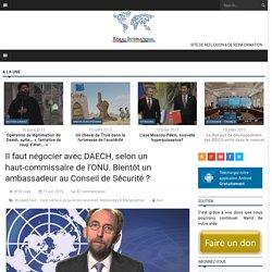 Il faut négocier avec DAECH, selon un haut-commissaire de l'ONU. Bientôt un ambassadeur au Conseil de Sécurité