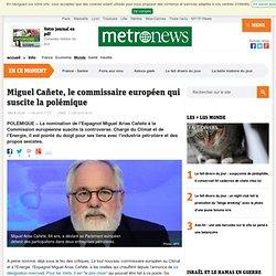 Miguel Cañete, le commissaire européen qui suscite la polémique