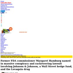 Former FDA commissioner Margaret Hamburg named in massive conspiracy and racketeering lawsuit involving Johnson & Johnson, a Wall Street hedge fund, and the Levaquin drug