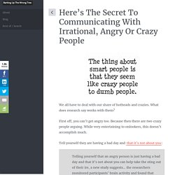 Here's the Secret to Communicating With Irrational, Angry or Crazy People