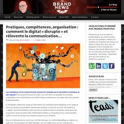 Pratiques, compétences, organisation : comment le digital «disrupte et réinvente la communication… « – The brandnewsblog l Le blog des marques et du branding