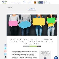 5 CONSEILS POUR COMMUNIQUER SUR VOS ACTIONS EN MATIERE DE RECYCLAGE - EasyRecyclage, spécialiste du recyclage des déchets de bureau et du tertiaireEasyRecyclage, spécialiste du recyclage des déchets de bureau et du tertiaire