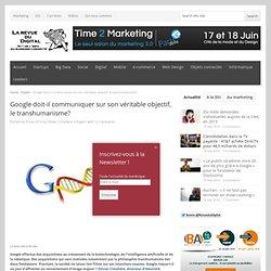 Google doit-il communiquer sur son véritable objectif, le transhumanisme?