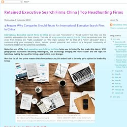 Retained Executi4 Reasons Why Companies Should Retain An International Executive Search Firm In China