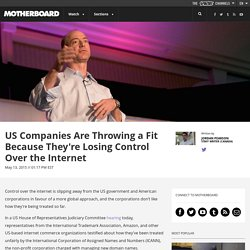 US Companies Are Throwing a Fit Because They're Losing Control Over the Internet