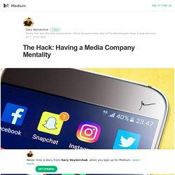 The Hack: Having a Media Company Mentality – Gary Vaynerchuk – Medium