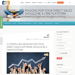 3 compelling Reasons for your direct sales software should be a CRM platform