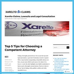 Top 5 Tips for Choosing a Competent Attorney – Xarelto Claims, Lawsuits and Legal Consultation