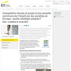 Competition fiscale et projet d'une assiette commune de l'impôt sur les sociétés en Europe - EY - FT