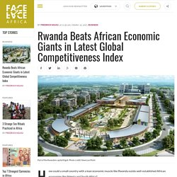 Rwanda Beats African Economic Giants in Latest Global Competitiveness Index - Face2Face Africa