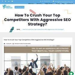 How To Crush Your Top Competitors With Aggressive SEO Strategy?