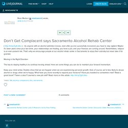 Don't Get Complacent says Sacramento Alcohol Rehab Center